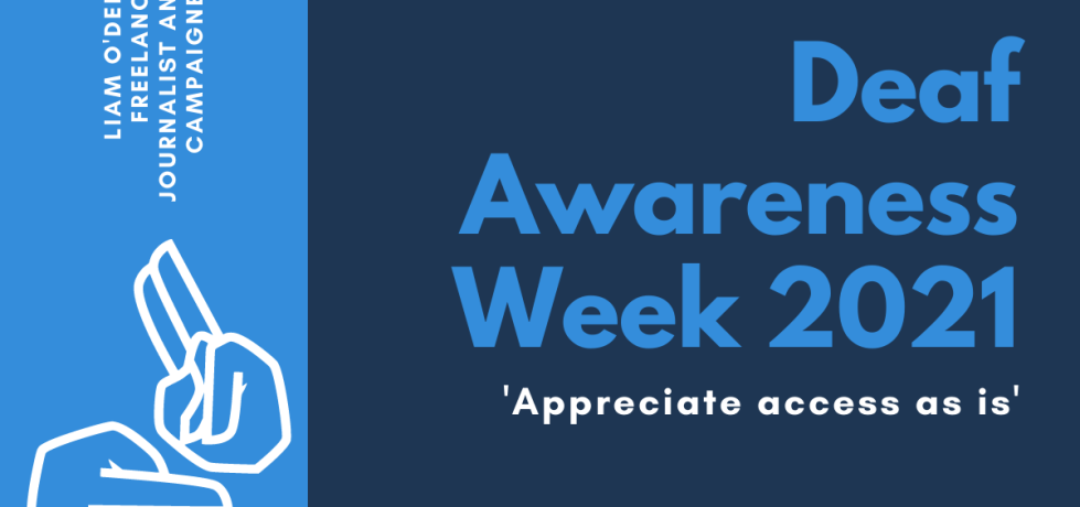 On the right, horizontal text reads: 'Deaf Awareness Week 2021. Appreciate access as is'. On the left, in a column, is an illustration of two hands signing and text, angled vertically, which reads: 'Liam O'Dell, Freelance Journalist and Campaigner'.