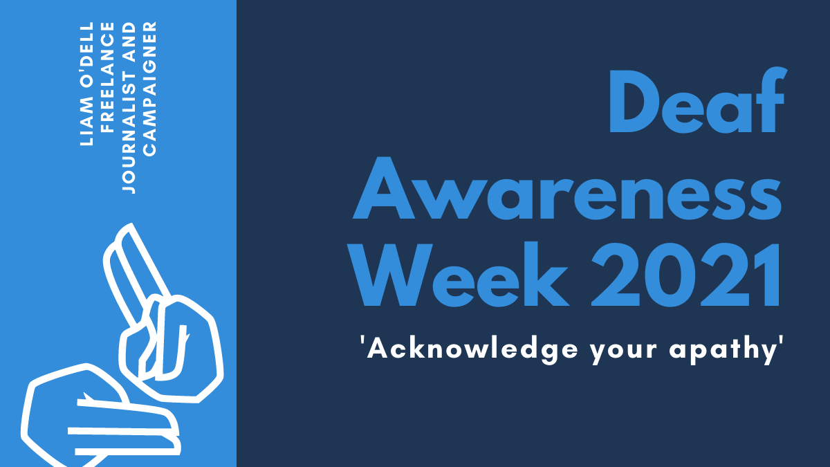 On the right, horizontal text reads: 'Deaf Awareness Week 2021. Acknowledge your apathy'. On the left, in a column, is an illustration of two hands signing and text, angled vertically, which reads: 'Liam O'Dell, Freelance Journalist and Campaigner'.
