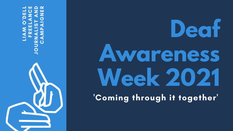 On the right, horizontal text reads: 'Deaf Awareness Week 2021. Coming through it together'. On the left, in a column, is an illustration of two hands signing and text, angled vertically, which reads: 'Liam O'Dell, Freelance Journalist and Campaigner'.