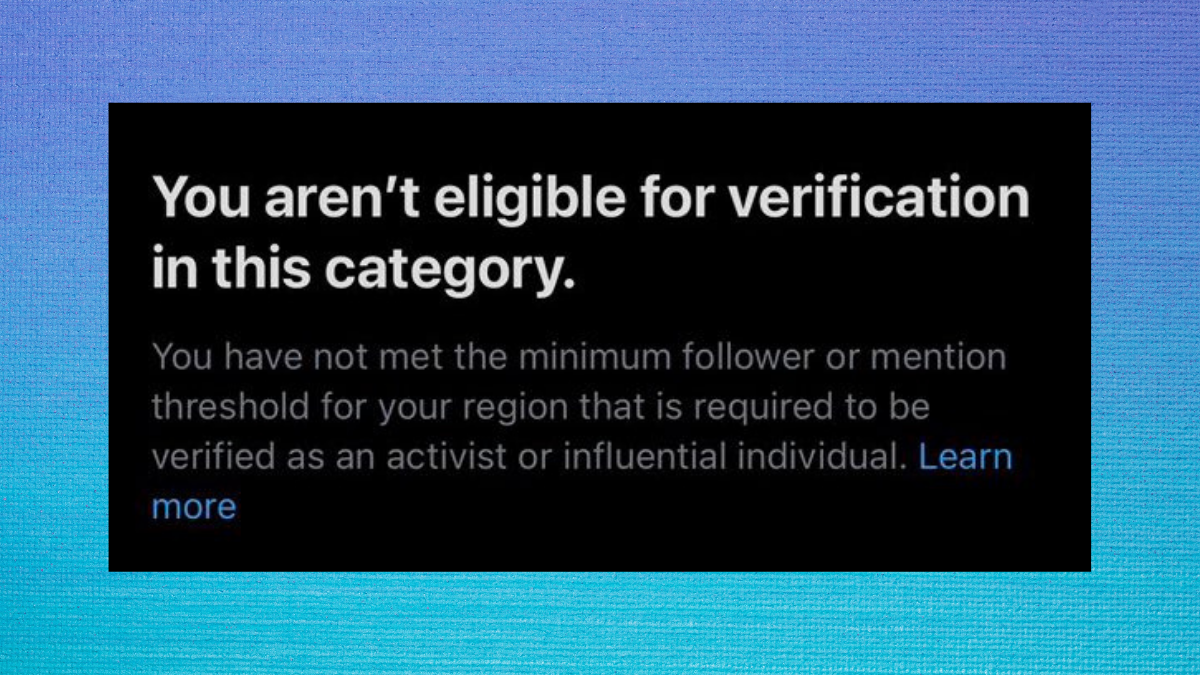 A photo on a dark blue to light blue gradient background. The image is of text which reads: 'You aren't eligible for verification in this category. You have not met the minimum follower or mention threshold for your region that is required to be verified as an activist or infliuential individual.'